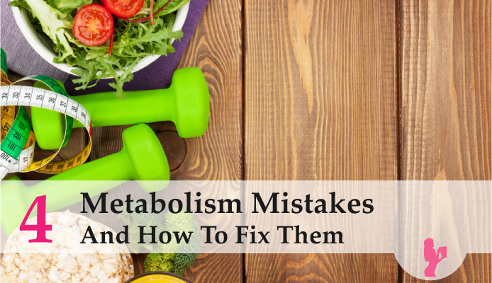 4 Metabolism Mistakes And How To Fix Them