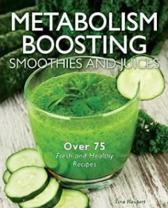 Metabolism Boosting Smoothies & Juices over 75 healthy smoothie and juice recipes to boost your metabolism
